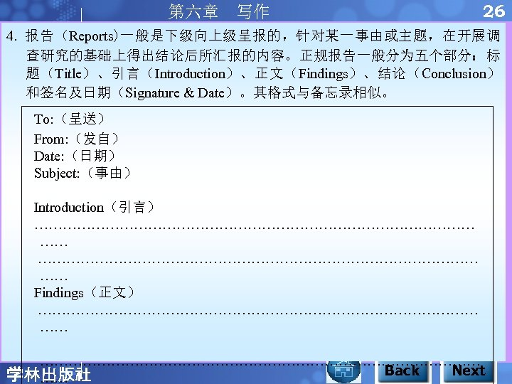 第六章 写作 26 4. 报告(Reports)一般是下级向上级呈报的,针对某一事由或主题,在开展调 查研究的基础上得出结论后所汇报的内容。正规报告一般分为五个部分:标 题(Title)、引言(Introduction)、正文(Findings)、结论(Conclusion) 和签名及日期(Signature & Date)。其格式与备忘录相似。 To: (呈送) From: (发自)