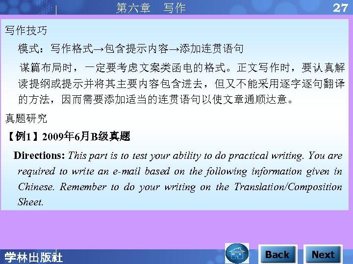 27 第六章 写作 写作技巧 模式:写作格式→包含提示内容→添加连贯语句 谋篇布局时,一定要考虑文案类函电的格式。正文写作时,要认真解 读提纲或提示并将其主要内容包含进去,但又不能采用逐字逐句翻译 的方法,因而需要添加适当的连贯语句以使文章通顺达意。 真题研究 【例1】 2009年 6月B级真题 Directions: This