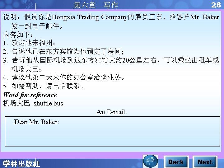 28 第六章 写作 说明:假设你是Hongxia Trading Company的雇员王东,给客户Mr. Baker 发一封电子邮件。 内容如下: 1. 欢迎他来福州; 2. 告诉他已在东方宾馆为他预定了房间; 3.