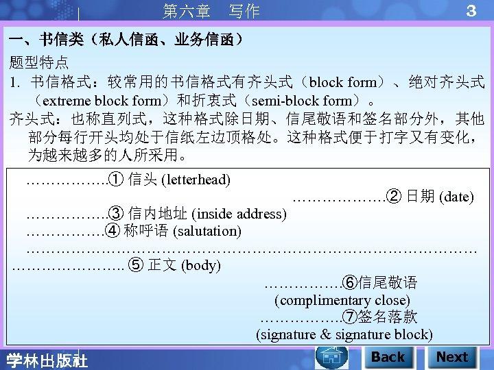 3 第六章 写作 一、书信类(私人信函、业务信函) 题型特点 1. 书信格式:较常用的书信格式有齐头式(block form)、绝对齐头式 (extreme block form)和折衷式(semi-block form)。 齐头式:也称直列式,这种格式除日期、信尾敬语和签名部分外,其他 部分每行开头均处于信纸左边顶格处。这种格式便于打字又有变化,