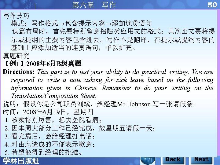 50 第六章 写作 写作技巧 模式:写作格式→包含提示内容→添加连贯语句 谋篇布局时,首先要特别留意招贴类应用文的格式;其次正文要将提 示或提纲的主要内容包含进去。写作不是翻译,在提示或提纲内容的 基础上应添加适当的连贯语句,予以扩充。 真题研究 【例1】 2008年 6月B级真题 Directions: This