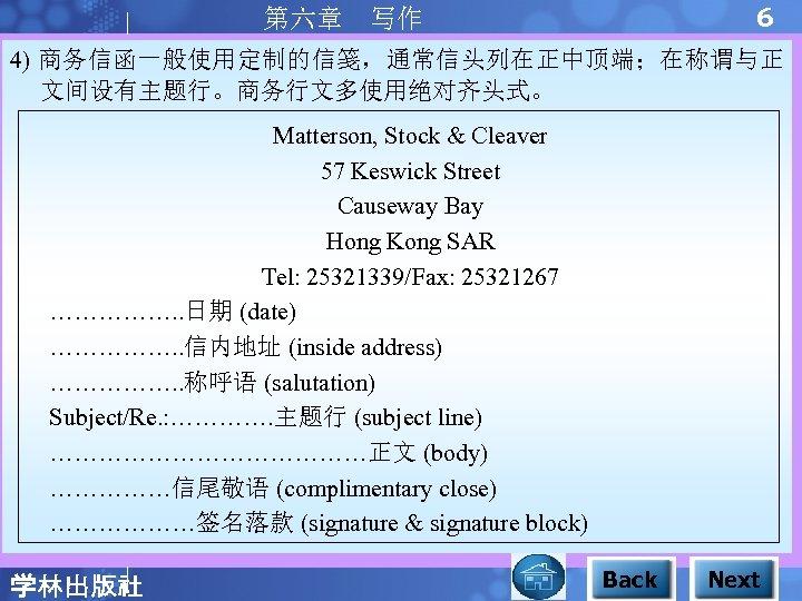 6 第六章 写作 4) 商务信函一般使用定制的信笺,通常信头列在正中顶端;在称谓与正 文间设有主题行。商务行文多使用绝对齐头式。 Matterson, Stock & Cleaver 57 Keswick Street Causeway