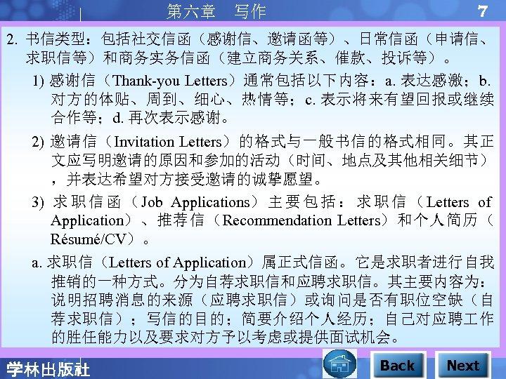 7 第六章 写作 2. 书信类型:包括社交信函(感谢信、邀请函等)、日常信函(申请信、 求职信等)和商务实务信函(建立商务关系、催款、投诉等)。 1) 感谢信(Thank-you Letters)通常包括以下内容:a. 表达感激;b. 对方的体贴、周到、细心、热情等;c. 表示将来有望回报或继续 合作等;d. 再次表示感谢。