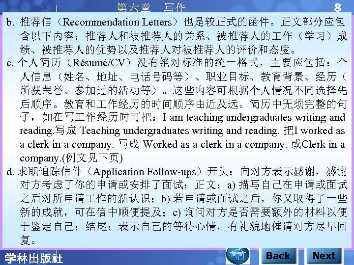 8 第六章 写作 b. 推荐信(Recommendation Letters)也是较正式的函件。正文部分应包 含以下内容:推荐人和被推荐人的关系、被推荐人的 作(学习)成 绩、被推荐人的优势以及推荐人对被推荐人的评价和态度。 c. 个人简历(Résumé/CV)没有绝对标准的统一格式,主要应包括:个 人信息(姓名、地址、电话号码等)、职业目标、教育背景、经历( 所获荣誉、参加过的活动等)。这些内容可根据个人情况不同选择先 后顺序。教育和