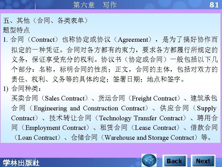 81 第六章 写作 五、其他(合同、各类表单) 题型特点 1. 合同(Contract)也称协定或协议(Agreement),是为了搞好协作而 拟定的一种凭证。合同对各方都有约束力,要求各方都履行所规定的 义务,保证享受充分的权利。协议书(协定或合同)一般包括以下几 个部分:名称,标明合同的性质;正文,合同的主体,包括对双方的 责任、权利、义务等的具体约定;签署日期;地点和签字。 1) 合同种类: 买卖合同(Sales
