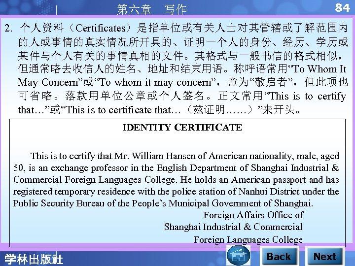 """84 第六章 写作 2. 个人资料(Certificates)是指单位或有关人士对其管辖或了解范围内 的人或事情的真实情况所开具的、证明一个人的身份、经历、学历或 某件与个人有关的事情真相的文件。其格式与一般书信的格式相似, 但通常略去收信人的姓名、地址和结束用语。称呼语常用""""To Whom It May Concern""""或""""To whom it"""