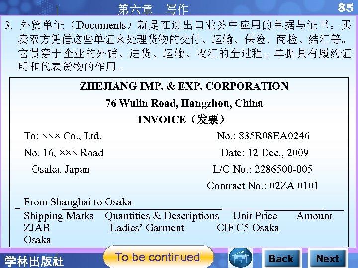 85 第六章 写作 3. 外贸单证(Documents)就是在进出口业务中应用的单据与证书。买 卖双方凭借这些单证来处理货物的交付、运输、保险、商检、结汇等。 它贯穿于企业的外销、进货、运输、收汇的全过程。单据具有履约证 明和代表货物的作用。 ZHEJIANG IMP. & EXP. CORPORATION 76