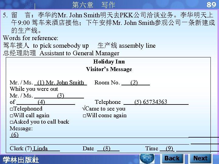 89 第六章 写作 5. 留 言:李华约Mr. John Smith明天去PKK公司洽谈业务。李华明天上 午9: 00 驾车来酒店接他;下午安排Mr. John Smith参观公司一条新建成 的生产线。