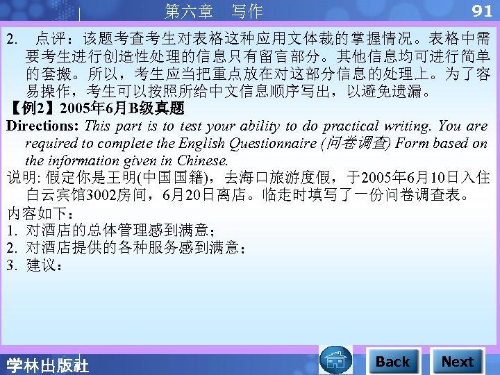 91 第六章 写作 2. 点评:该题考查考生对表格这种应用文体裁的掌握情况。表格中需 要考生进行创造性处理的信息只有留言部分。其他信息均可进行简单 的套搬。所以,考生应当把重点放在对这部分信息的处理上。为了容 易操作,考生可以按照所给中文信息顺序写出,以避免遗漏。 【例2】 2005年 6月B级真题 Directions: This part