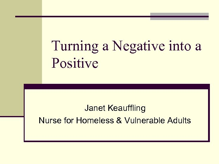 Turning a Negative into a Positive Janet Keauffling Nurse for Homeless & Vulnerable Adults