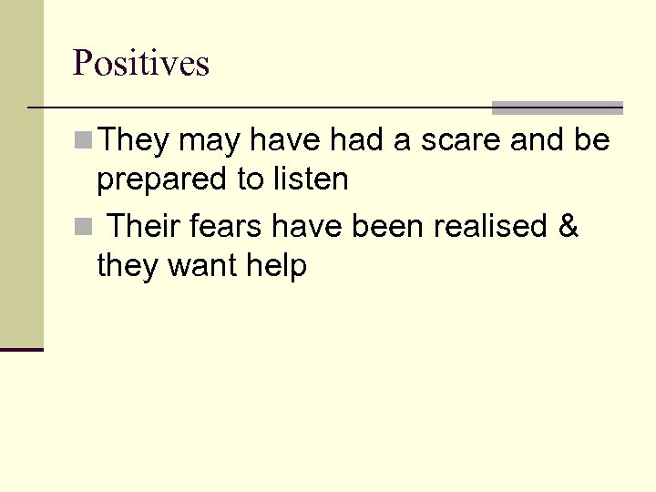 Positives n They may have had a scare and be prepared to listen n