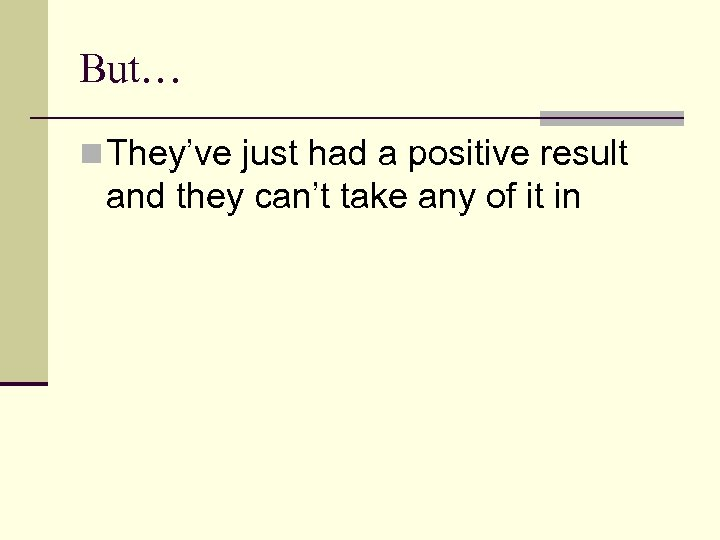 But… n They've just had a positive result and they can't take any of