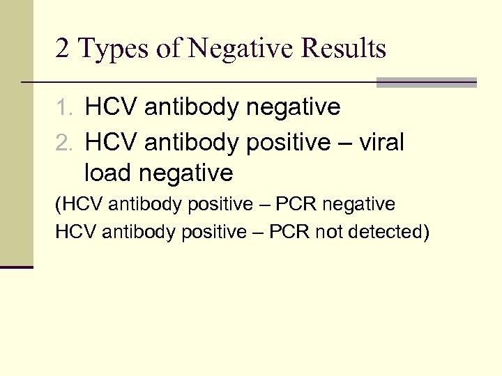 2 Types of Negative Results 1. HCV antibody negative 2. HCV antibody positive –