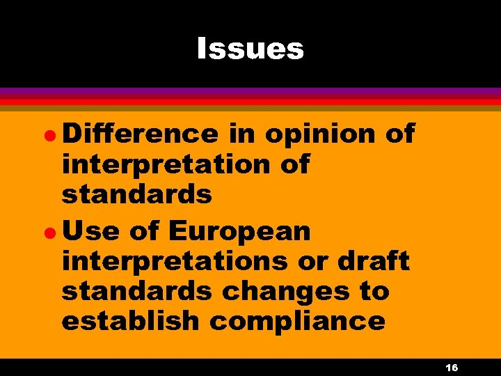 Issues l Difference in opinion of interpretation of standards l Use of European interpretations