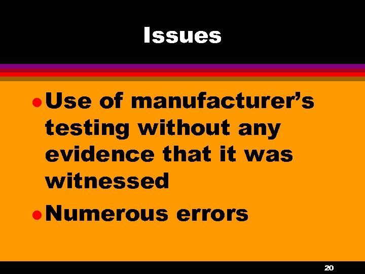 Issues l Use of manufacturer's testing without any evidence that it was witnessed l