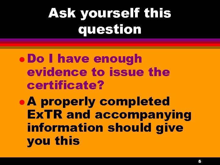 Ask yourself this question l Do I have enough evidence to issue the certificate?
