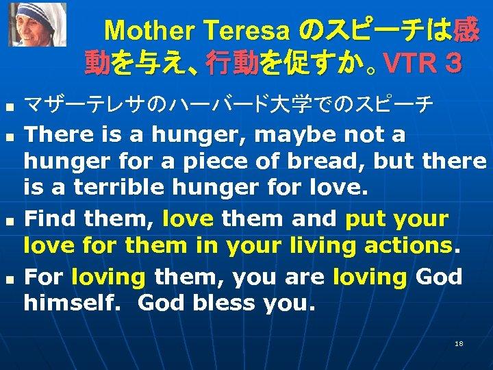 Mother Teresa のスピーチは感    動を与え、行動を促すか。VTR 3 n n マザーテレサのハーバード大学でのスピーチ There is a hunger, maybe not