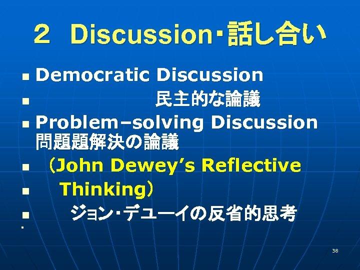2 Discussion・話し合い Democratic Discussion  n      民主的な論議 n Problem–solving Discussion  問題題解決の論議 n  (John Dewey's Reflective