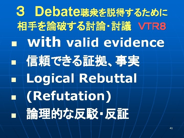 3 Debate聴衆を説得するために 相手を論破する討論・討議 VTR8 n  with valid evidence  信頼できる証拠、事実 n  Logical Rebuttal     n  (Refutation) n