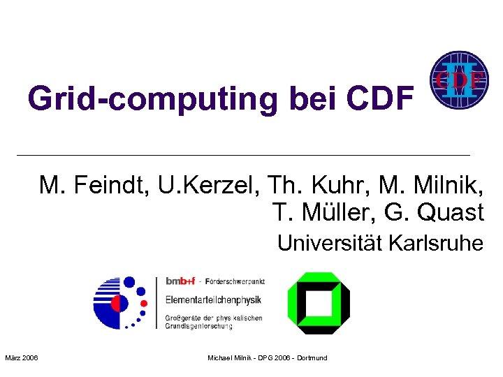 Grid-computing bei CDF M. Feindt, U. Kerzel, Th. Kuhr, M. Milnik, T. Müller, G.