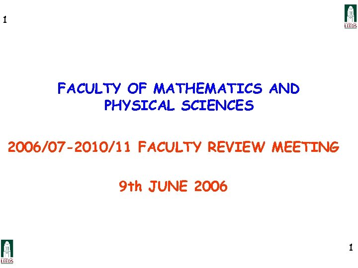 1 FACULTY OF MATHEMATICS AND PHYSICAL SCIENCES 2006/07 -2010/11 FACULTY REVIEW MEETING 9 th