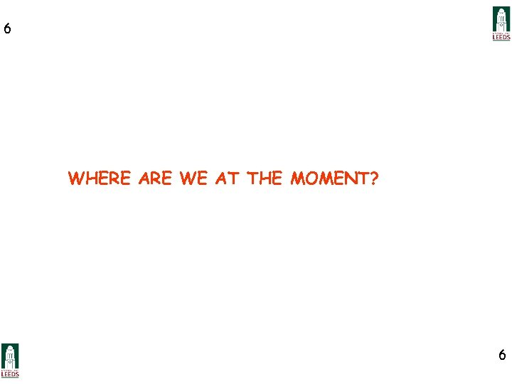 6 WHERE ARE WE AT THE MOMENT? 6