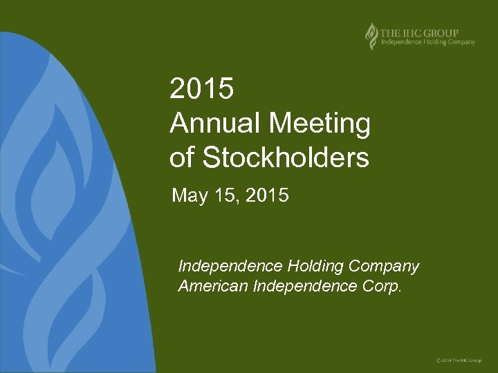2015 Annual Meeting of Stockholders May 15, 2015 Independence Holding Company American Independence Corp.