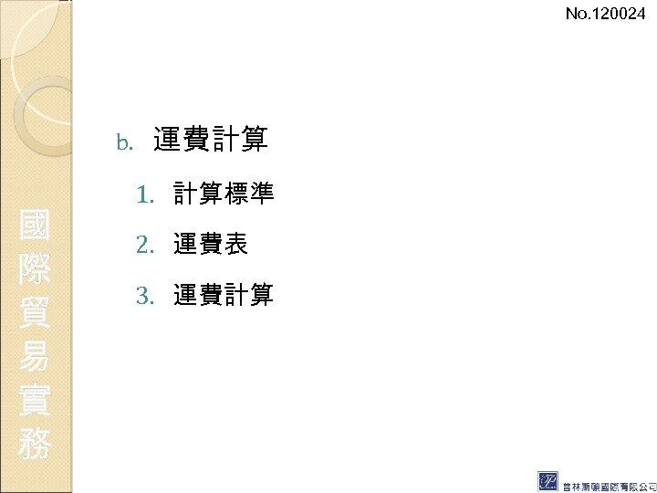 No. 120024 b. 國 際 貿 易 實 務 運費計算 1. 計算標準 2. 運費表