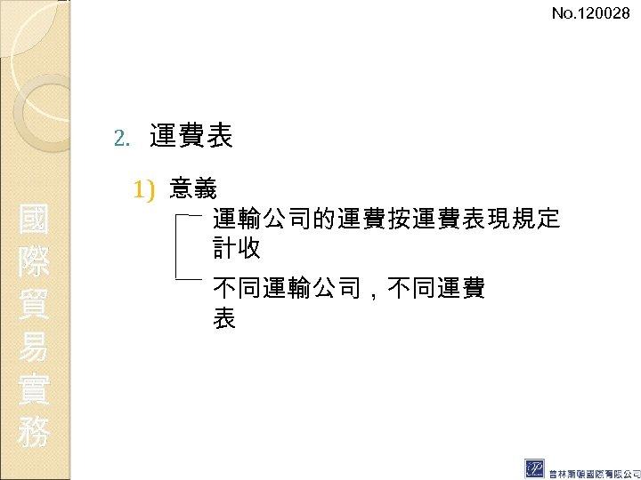 No. 120028 2. 國 際 貿 易 實 務 運費表 1) 意義 運輸公司的運費按運費表現規定 計收