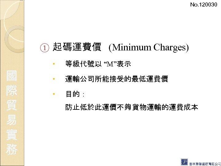 "No. 120030 ① 國 際 貿 易 實 務 起碼運費價 (Minimum Charges) 等級代號以 ""M""表示"