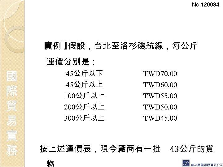 No. 120034 【 實例 】 假設,台北至洛杉磯航線,每公斤 運價分別是: 國 際 貿 易 實 務 45公斤以下