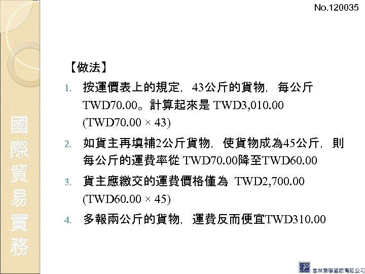 No. 120035 【做法】 1. 國 際 貿 易 實 務 按運價表上的規定,43公斤的貨物,每公斤 TWD 70. 00。計算起來是