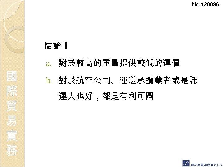No. 120036 【 結論 】 國 際 貿 易 實 務 a. 對於較高的重量提供較低的運價 b.
