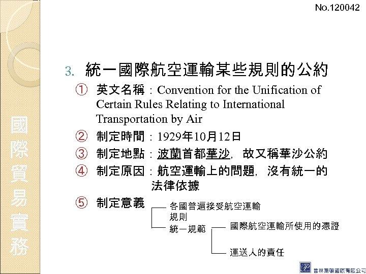 No. 120042 3. 國 際 貿 易 實 務 統一國際航空運輸某些規則的公約 ① 英文名稱:Convention for the