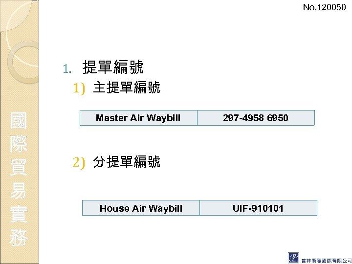 No. 120050 1. 提單編號 1) 主提單編號 國 際 貿 易 實 務 Master Air