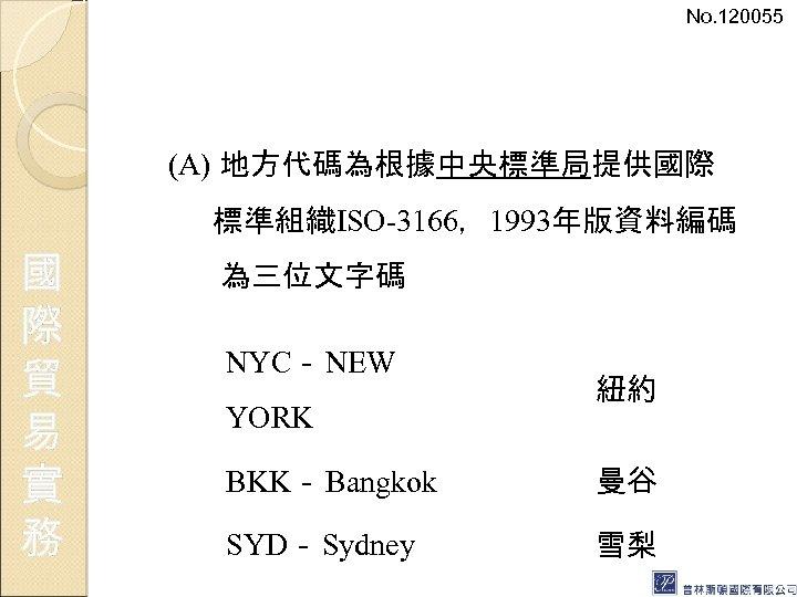 No. 120055 (A) 地方代碼為根據中央標準局提供國際 標準組織ISO-3166,1993年版資料編碼 國 際 貿 易 實 務 為三位文字碼 NYC- NEW