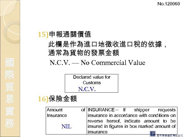 No. 120060 國 際 貿 易 實 務 15)申報通關價值 此欄是作為進口地徵收進口稅的依據, 通常為貨物的發票金額 N. C. V.