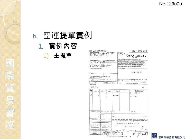 No. 120070 b. 空運提單實例 1. 實例內容 國 際 貿 易 實 務 1) 主提單
