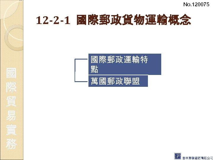 No. 120075 12 -2 -1 國際郵政貨物運輸概念 國 際 貿 易 實 務 國際郵政運輸特 點