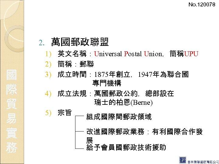 No. 120078 2. 國 際 貿 易 實 務 萬國郵政聯盟 1) 英文名稱:Universal Postal Union,簡稱UPU