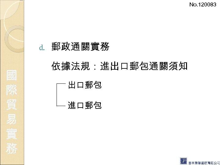 No. 120083 d. 國 際 貿 易 實 務 郵政通關實務 依據法規:進出口郵包通關須知 出口郵包 進口郵包