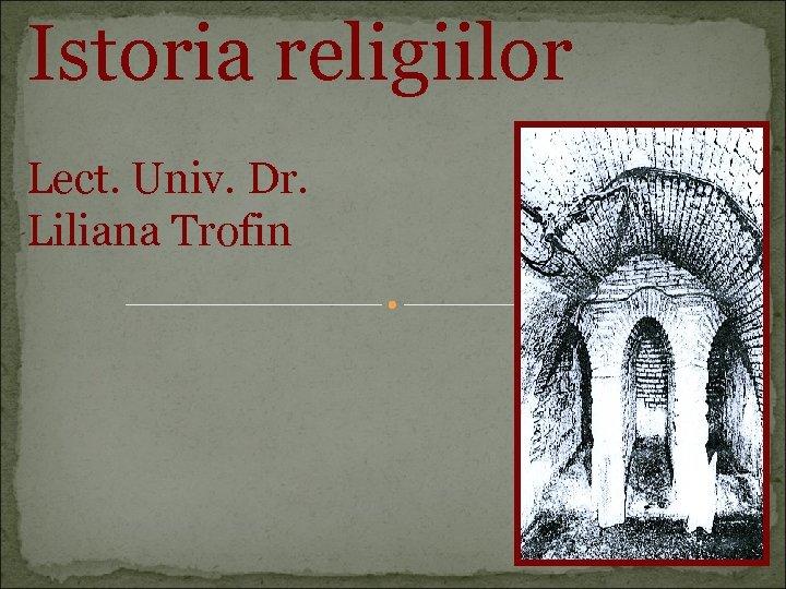 Istoria religiilor Lect. Univ. Dr. Liliana Trofin