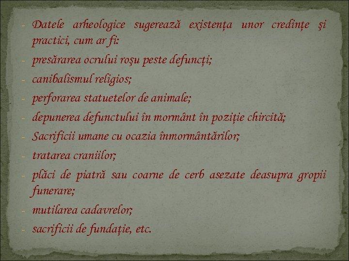 - Datele arheologice sugerează existenţa unor credinţe şi - practici, cum ar fi: presărarea