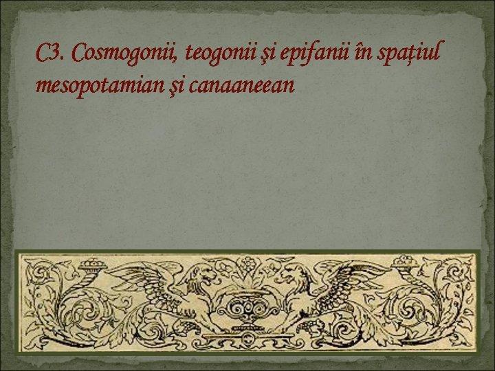 C 3. Cosmogonii, teogonii şi epifanii în spaţiul mesopotamian şi canaaneean