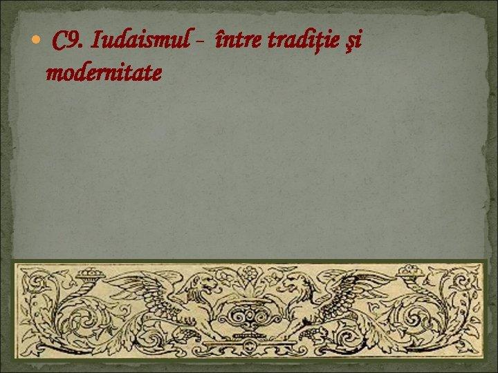 C 9. Iudaismul - modernitate între tradiţie şi