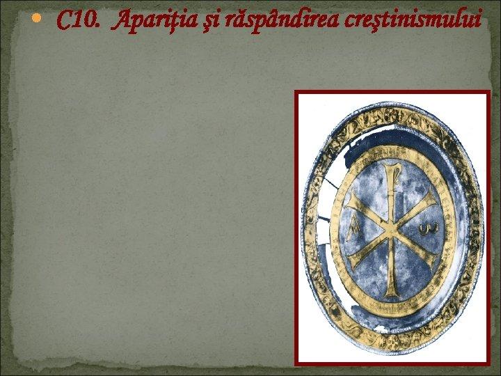 C 10. Apariţia şi răspândirea creştinismului