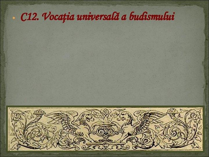 C 12. Vocaţia universală a budismului