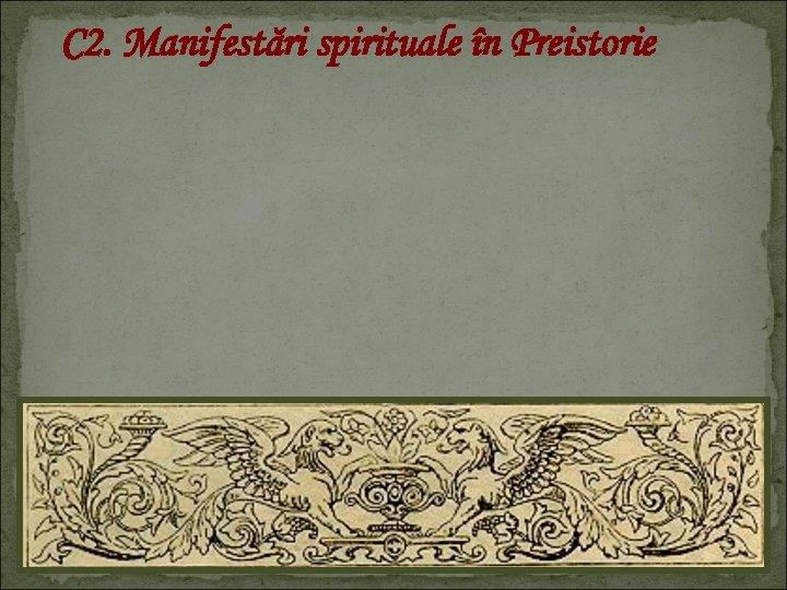 C 2. Manifestări spirituale în Preistorie
