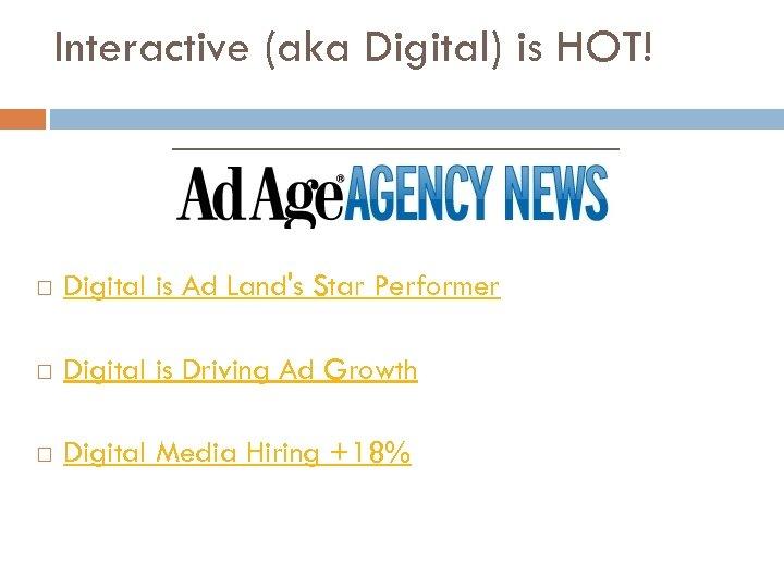 Interactive (aka Digital) is HOT! Digital is Ad Land's Star Performer Digital is Driving