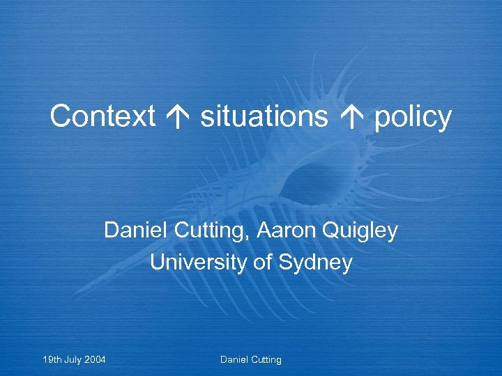 Context situations policy Daniel Cutting, Aaron Quigley University of Sydney 19 th July 2004